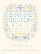 Mrs Beeton How to Cook: 220 Classic Recipes Updated for the Modern Cook by Isabella Beeton