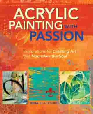 Acrylic Painting with Passion: Explorations for Creating Art that Nourishes the Soul by Tesia Blackburn