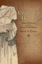 Civilizing Habits: Women Missionaries and the Revival of French Empire by Sarah A. Curtis