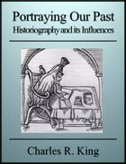 Portraying Our Past: Historiography and its Influences by Charles R. King