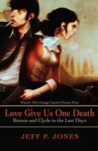 Love Give Us One Death: Bonnie and Clyde in the Last Days by Jeff P. Jones