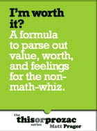 I'm Worth It?: A Formula To Parse Out Feelings For The Non-Math-Whiz by Matt Prager