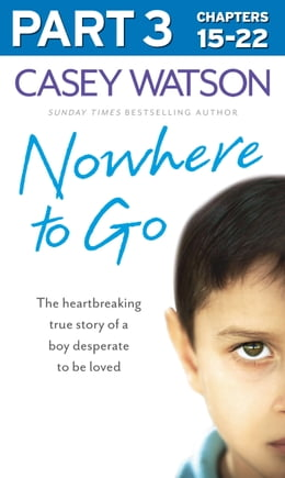 Book Nowhere to Go: Part 3 of 3: The heartbreaking true story of a boy desperate to be loved by Casey Watson