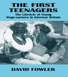 The First Teenagers: The Lifestyle of Young Wage-earners in Interwar Britain