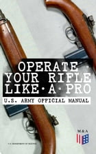 Operate Your Rifle Like a Pro – U.S. Army Official Manual: With Demonstrative Images: Various Types of Trainings Designed for M16A1, M16A2/3, M16A4 &  by U.S. Department of Defense
