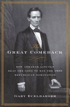 The Great Comeback: How Abraham Lincoln Beat the Odds to Win the 1860 Republican Nomination by Gary Ecelbarger