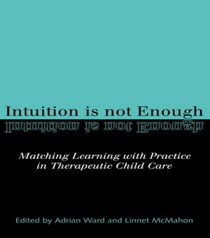 Intuition is not Enough: Matching Learning with Practice in Therapeutic Child Care by Linnet McMahon