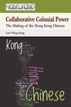 Collaborative Colonial Power: The Making of the Hong Kong Chinese by Wing Sang Law