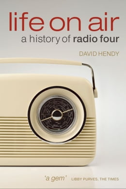 Book Life On Air: A History of Radio Four by David Hendy