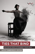 Ties that Bind: Race and the politics of friendship in South Africa by Shannon Walsh