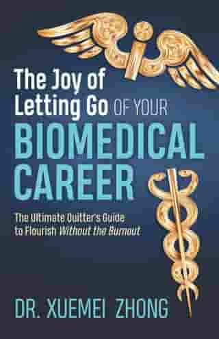The Joy of Letting Go of Your Biomedical Career: The Ultimate Quitter's Guide to Flourish Without the Burnout