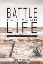 Battle for your Life: Defeating the Schemes of the Enemy by Joe Warner