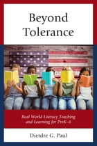 Beyond Tolerance: Real World Literacy Teaching and Learning for PreK-6 by Dierdre G. Paul