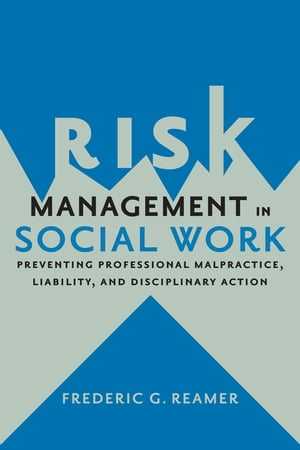 Risk Management in Social Work Preventing Professional Malpractice,  Liability,  and Disciplinary Action