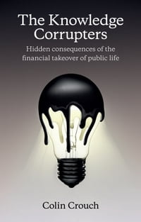 The Knowledge Corrupters: Hidden Consequences of the Financial Takeover of Public Life