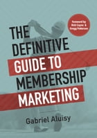 The Definitive Guide to Membership Marketing by Gabriel Aluisy