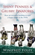 Shiny Pennies and Grubby Pinafores: How we overcame hardship to raise a happy family in the 1950s by Winifred Foley