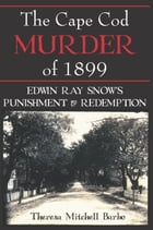 The Cape Cod Murder of 1899: Edwin Ray Snow's Punishment & Redemption by Theresa Mitchell Barbo