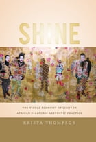 Shine: The Visual Economy of Light in African Diasporic Aesthetic Practice by Krista A. Thompson