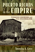 Puerto Ricans in the Empire: Tobacco Growers and U.S. Colonialism by Teresita A. Levy