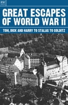 Great Escapes of World War II: Tom Dick and Harry to Stalag to Colditz by Freya Hardy