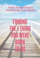 Finding The 1 Thing You Were Born to Do: From Recognizing to Monetizing Your Passion by Lidiya K