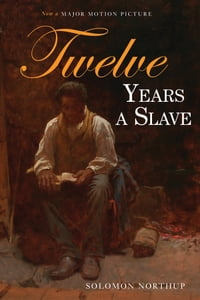 Twelve Years a Slave: Narrative of Solomon Northup, a Citizen of New York, Kidnapped in Washington…