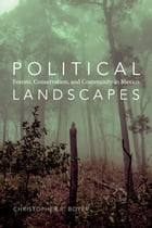Political Landscapes: Forests, Conservation, and Community in Mexico by Christopher R. Boyer