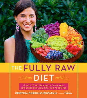 The Fully Raw Diet 21 Days to Better Health,  with Meal and Exercise Plans,  Tips,  and 75 Recipes