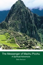 The Messenger of Machu Picchu: A Spiritual Adventure by Bob Switzer