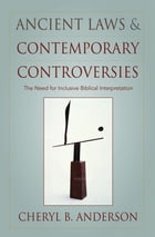 Ancient Laws and Contemporary Controversies: The Need for Inclusive Biblical Interpretation by Cheryl Anderson
