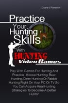 Practice Your Hunting Skills With Hunting Video Games: Play With Games For Hunting And Practice Moose Hunting, Bear Hunting, Deer Hunting Or Rabbit Hu by Duane V. Foxworth