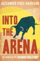 Into The Arena: The World of the Spanish Bullfight by Alexander Fiske-Harrison
