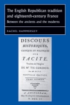 The English republican tradition and eighteenth-century France: Between the ancients and the moderns by Rachel Hammersley