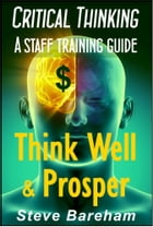 Critical Thinking: A Staff Training Guide: Think Well & Prosper by Steve Bareham
