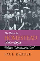The Battle For Homestead, 1880-1892: Politics, Culture, and Steel by Paul Krause