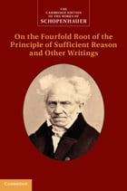 Schopenhauer: On the Fourfold Root of the Principle of Sufficient Reason and Other Writings: Volume…