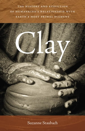 Clay The History and Evolution of Humankind?s Relationship with Earth?s Most Primal Element
