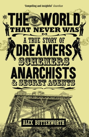 The World That Never Was A True Story of Dreamers,  Schemers,  Anarchists and Secret Agents