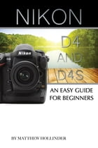 Nikon D4 and D4s: An Easy Guide for Beginners by Matthew Hollinder