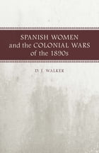 Spanish Women and the Colonial Wars of the 1890s: A Writer's Life by D. J. Walker