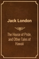 The House of Pride, and Other Tales of Hawaii by Jack London
