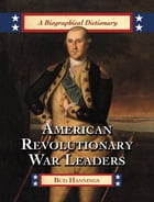American Revolutionary War Leaders: A Biographical Dictionary by Bud Hannings
