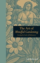 The Art of Mindful Gardening: Sowing the seeds of Meditation by Ark Redwood