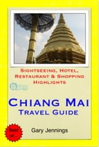 Chiang Mai, Thailand Travel Guide - Sightseeing, Hotel, Restaurant & Shopping Highlights (Illustrated) by Gary Jennings