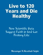 Live to 120 Years and Die Healthily by K  Hezekiah Scipio