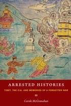 Arrested Histories: Tibet, the CIA, and Memories of a Forgotten War by Carole McGranahan
