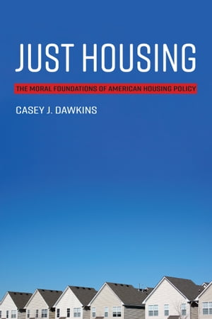 Just Housing: The Moral Foundations of American Housing Policy by Casey J. Dawkins
