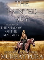 The Painted Sky - Volume 7 - The Shadow of Almighty by Murray Pura