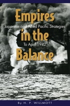 Empires in the Balance: Japanese and Allied Pacific Strategies to April 1942